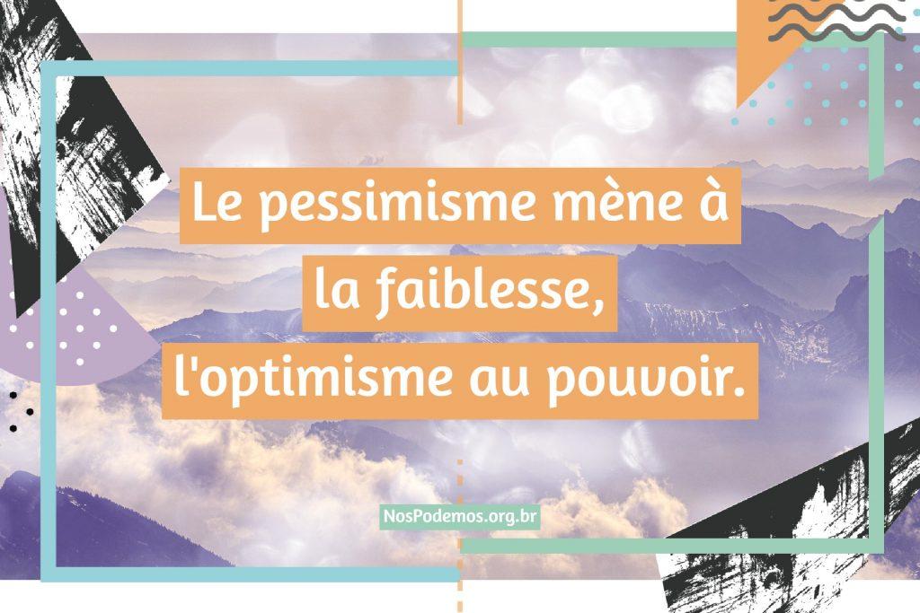 Le pessimisme mène à la faiblesse, l'optimisme au pouvoir.