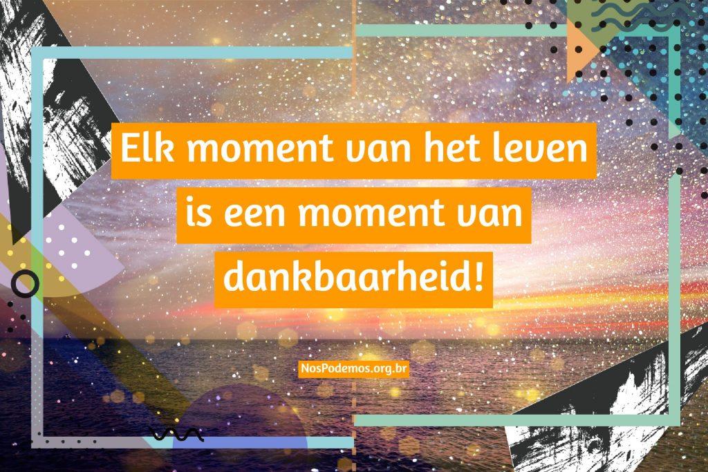 Elk moment van het leven is een moment van dankbaarheid!