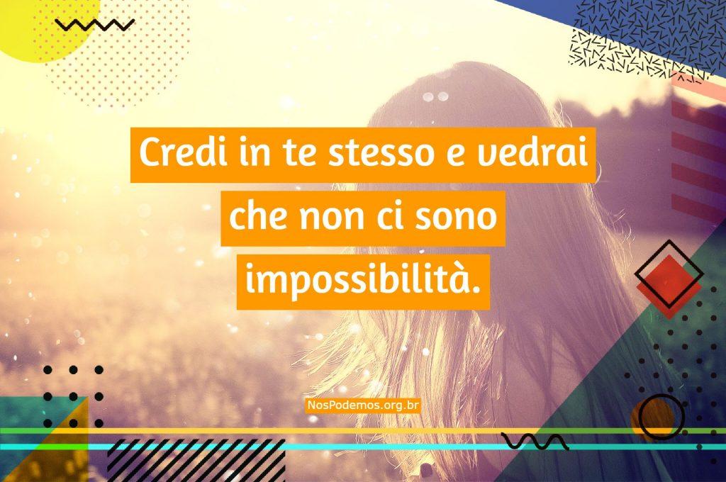 Credi in te stesso e vedrai che non ci sono impossibilità.