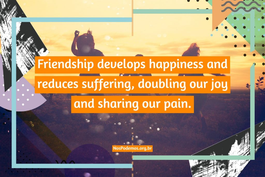 Friendship develops happiness and reduces suffering, doubling our joy and sharing our pain.