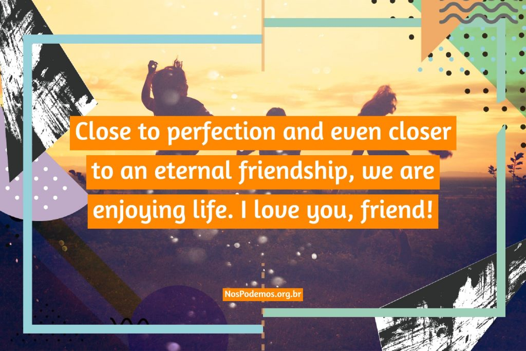 Close to perfection and even closer to an eternal friendship, we are enjoying life. I love you, friend!