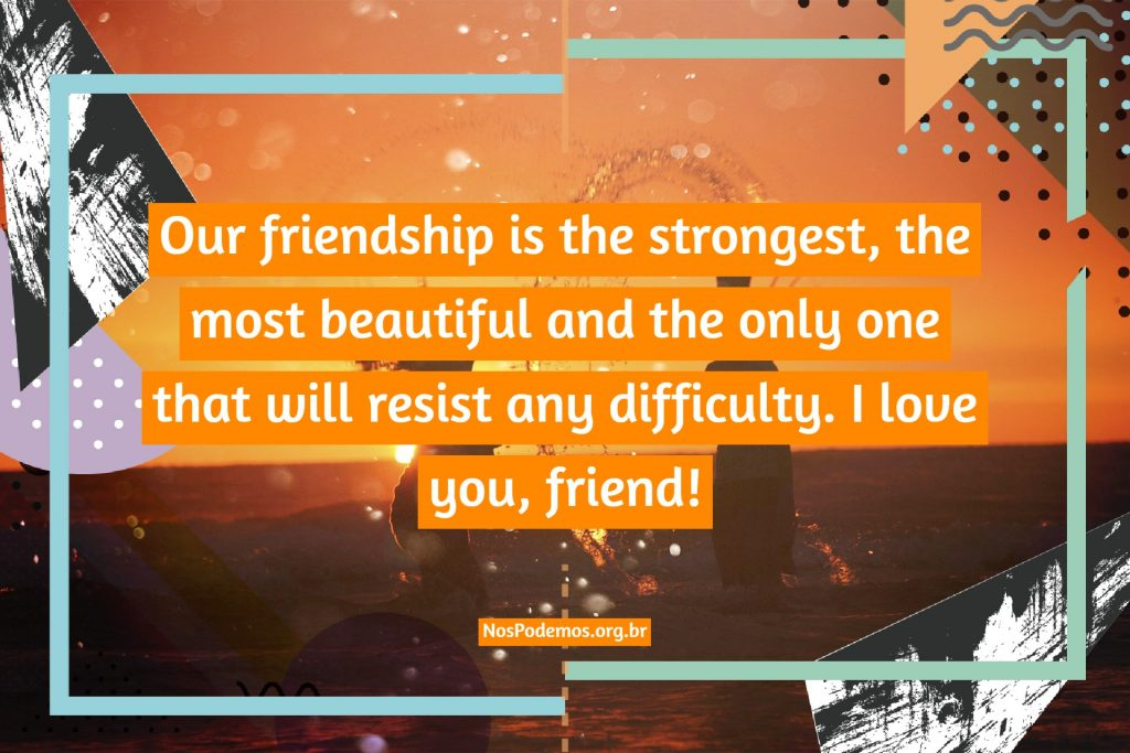 Our friendship is the strongest, the most beautiful and the only one that will resist any difficulty. I love you, friend!