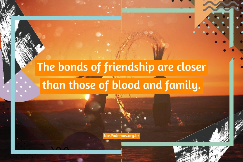 The bonds of friendship are closer than those of blood and family.