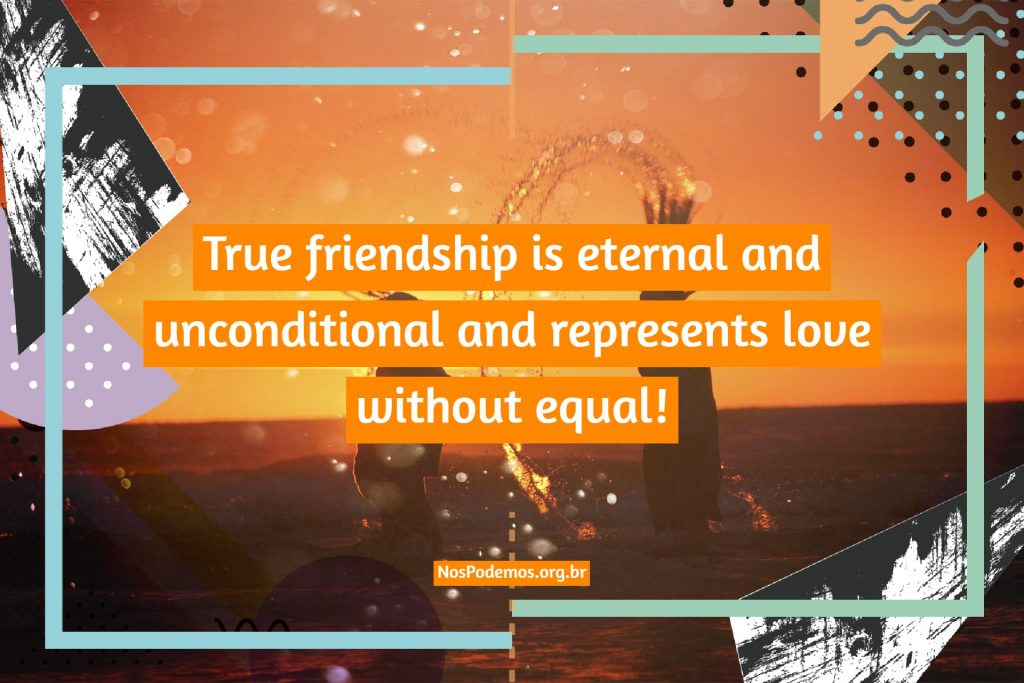 True friendship is eternal and unconditional and represents love without equal!