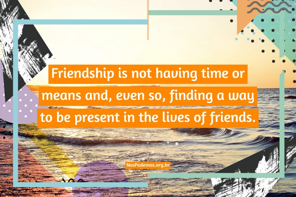 Friendship is not having time or means and, even so, finding a way to be present in the lives of friends.