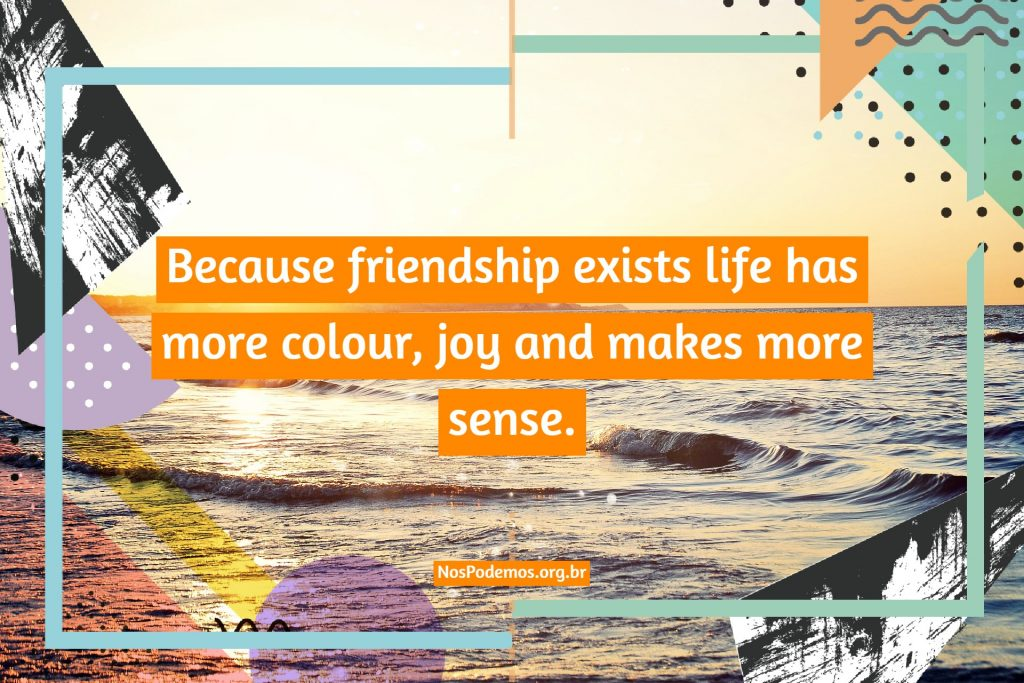 Because friendship exists life has more colour, joy and makes more sense.