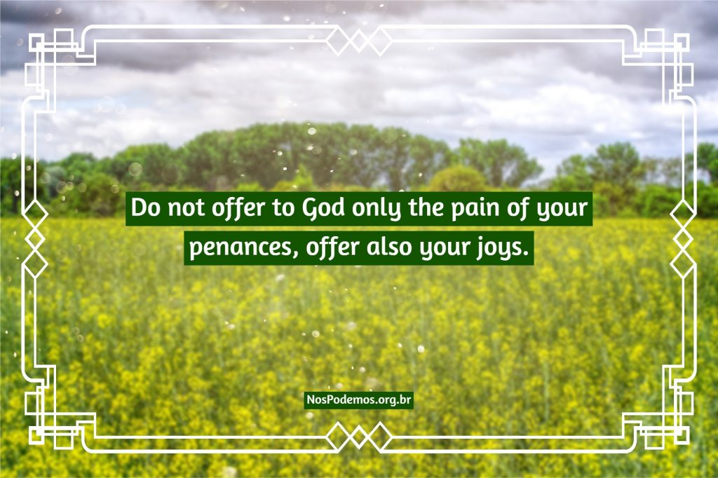 Do not offer to God only the pain of your penances, offer also your joys.