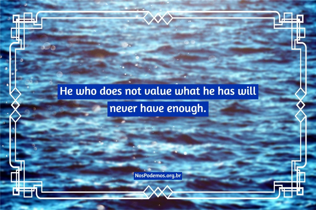 He who does not value what he has will never have enough.