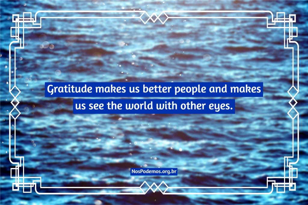 Gratitude makes us better people and makes us see the world with other eyes.