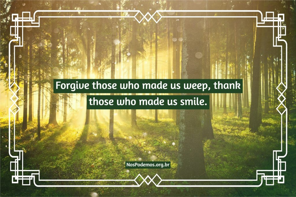 Forgive those who made us weep, thank those who made us smile.