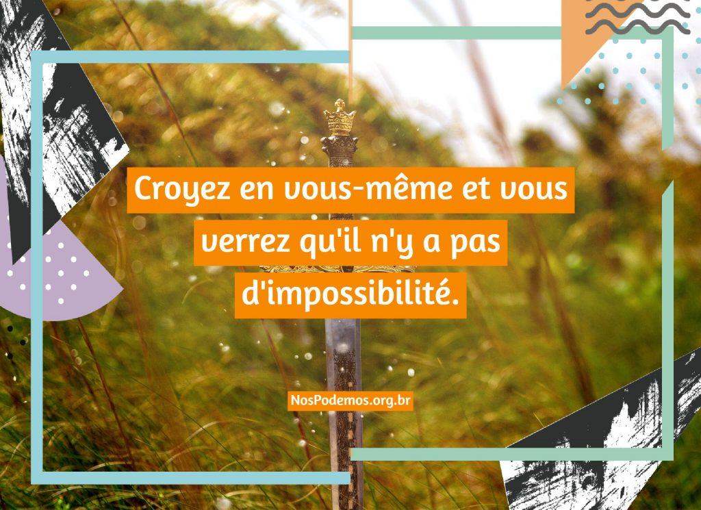 Croyez en vous-même et vous verrez qu'il n'y a pas d'impossibilité.