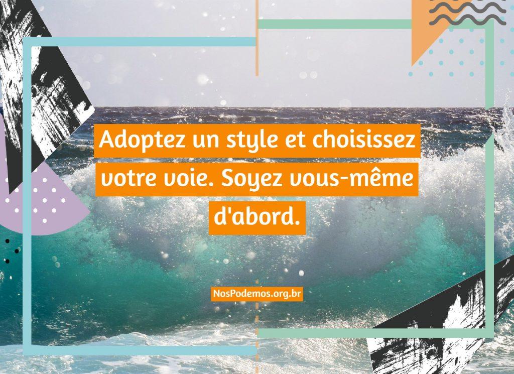 Adoptez un style et choisissez votre voie. Soyez vous-même d'abord.