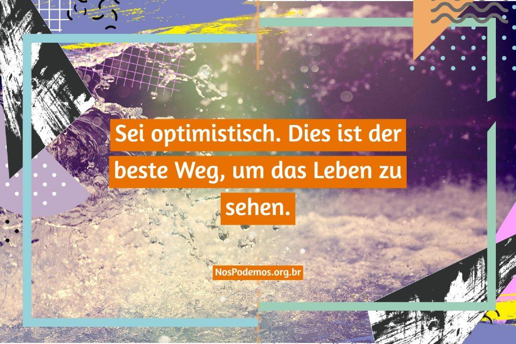 Sei optimistisch. Dies ist der beste Weg, um das Leben zu sehen.