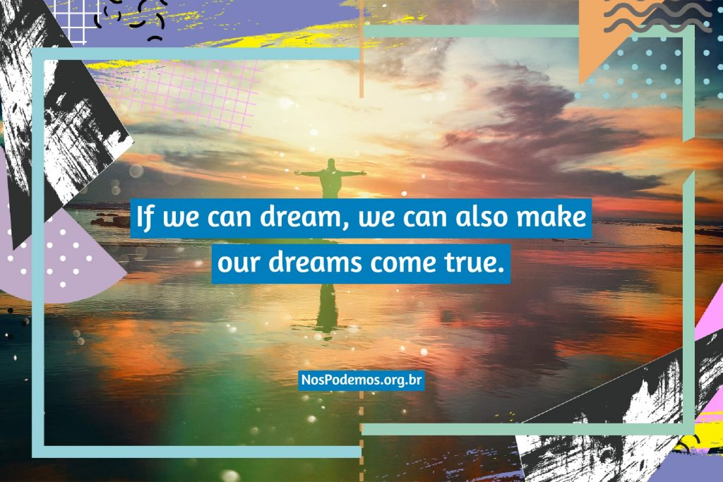 If we can dream, we can also make our dreams come true.