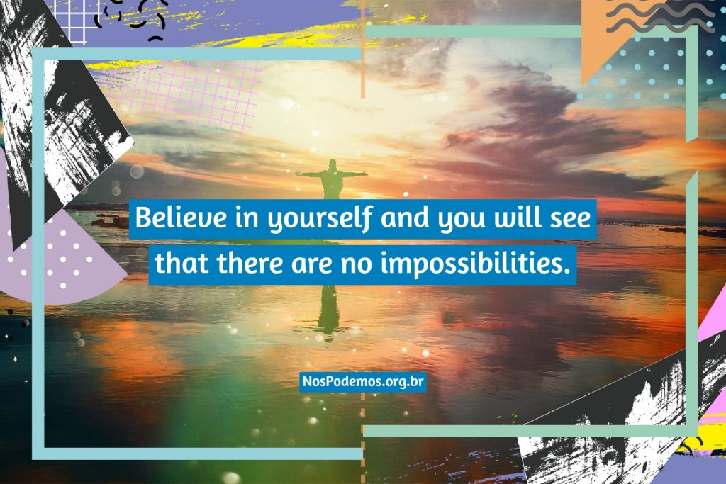 Believe in yourself and you will see that there are no impossibilities.