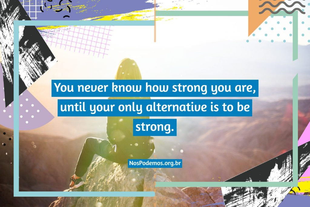 You never know how strong you are, until your only alternative is to be strong.
