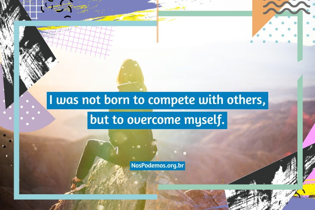 I was not born to compete with others, but to overcome myself.