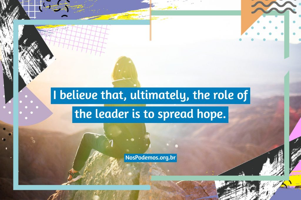 I believe that, ultimately, the role of the leader is to spread hope.