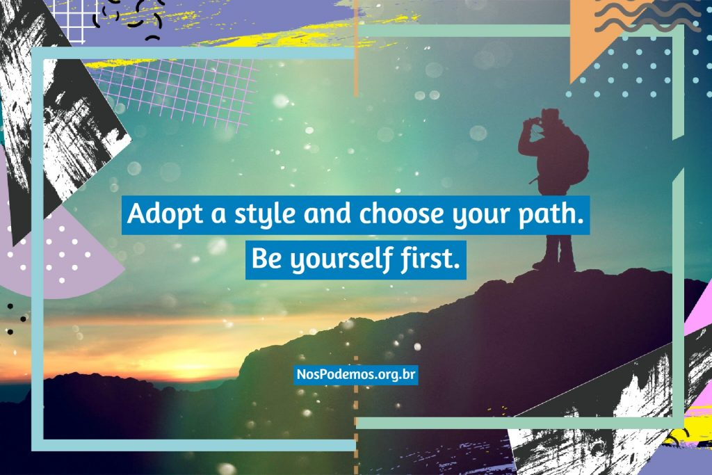 Adopt a style and choose your path. Be yourself first.