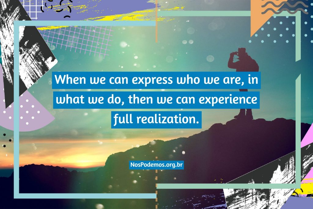 When we can express who we are, in what we do, then we can experience full realization.
