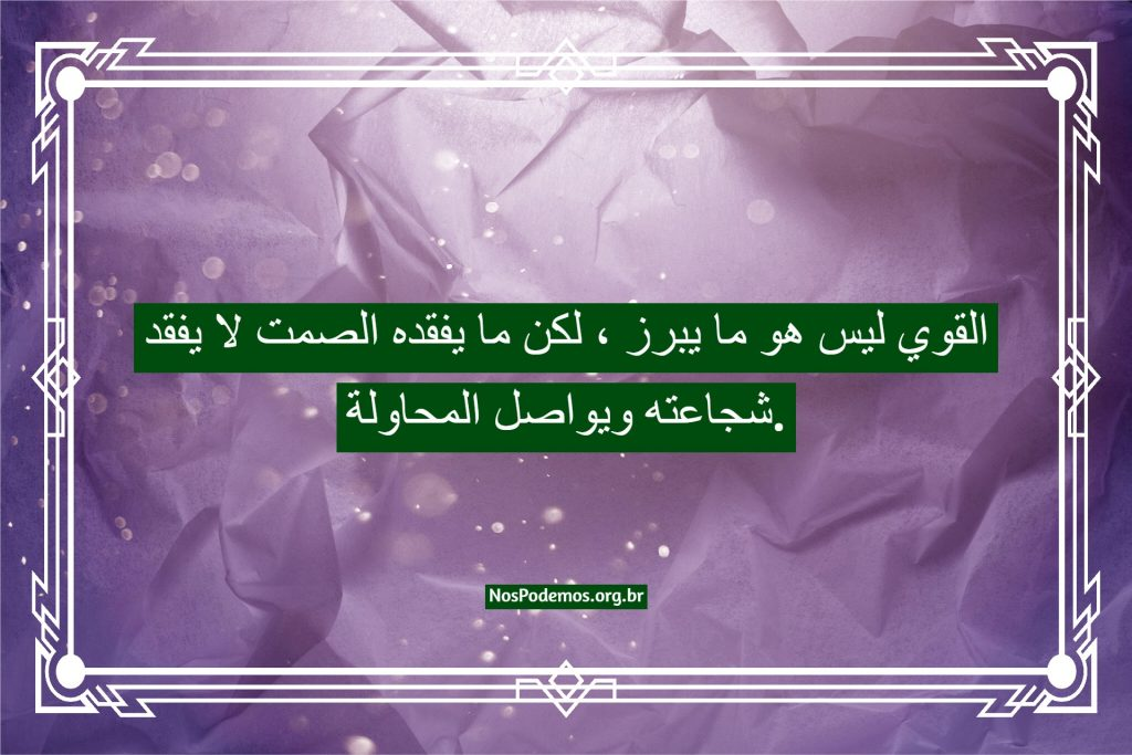 القوي ليس هو ما يبرز ، لكن ما يفقده الصمت لا يفقد شجاعته ويواصل المحاولة.