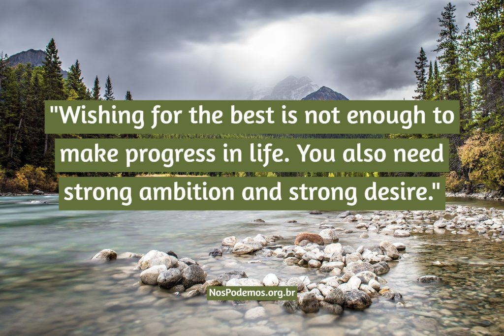 """Wishing for the best is not enough to make progress in life. You also need strong ambition and strong desire."""