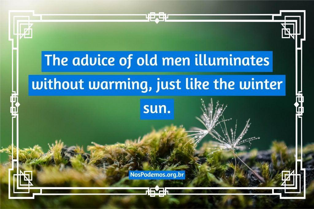 The advice of old men illuminates without warming, just like the winter sun.