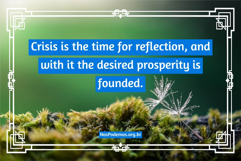 Crisis is the time for reflection, and with it the desired prosperity is founded.