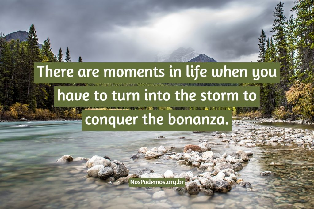 There are moments in life when you have to turn into the storm to conquer the bonanza.