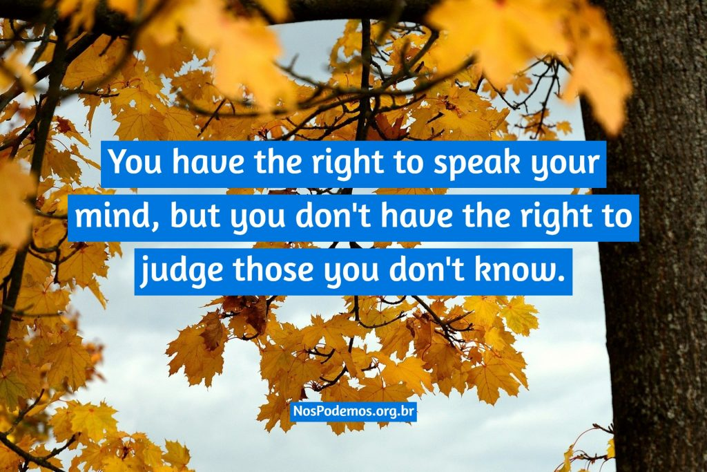 You have the right to speak your mind, but you don't have the right to judge those you don't know.