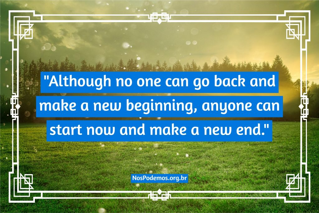 """Although no one can go back and make a new beginning, anyone can start now and make a new end."""