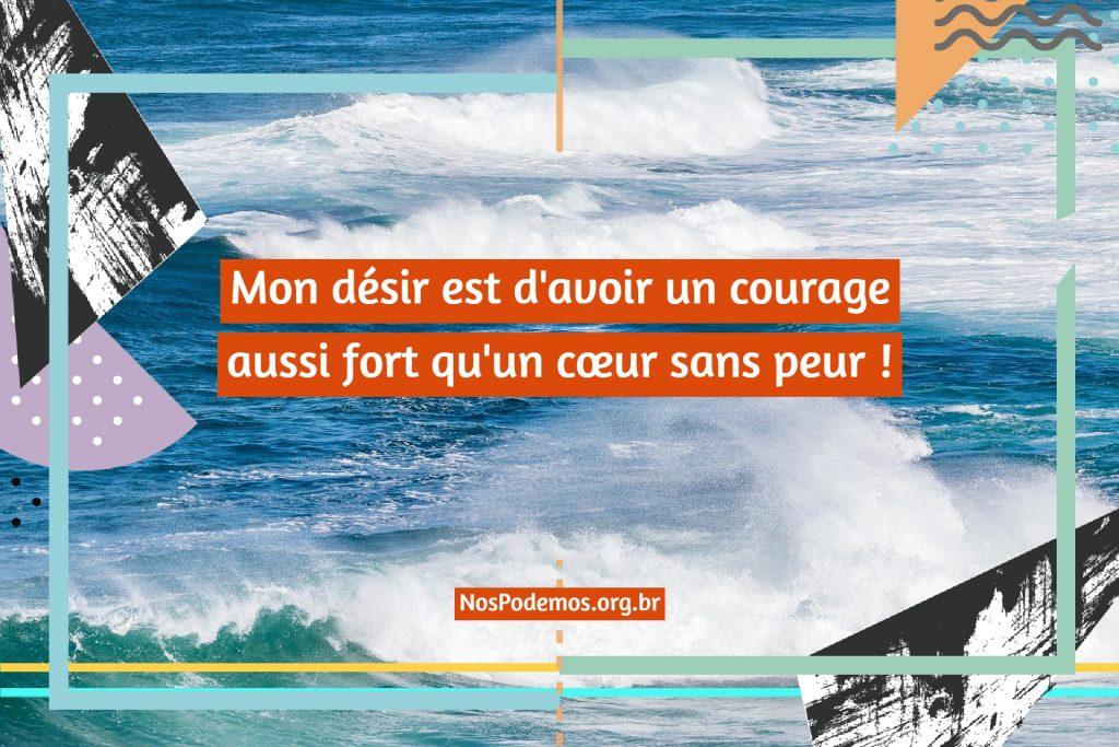 Mon désir est d'avoir un courage aussi fort qu'un cœur sans peur !