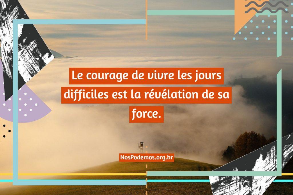 Le courage de vivre les jours difficiles est la révélation de sa force.