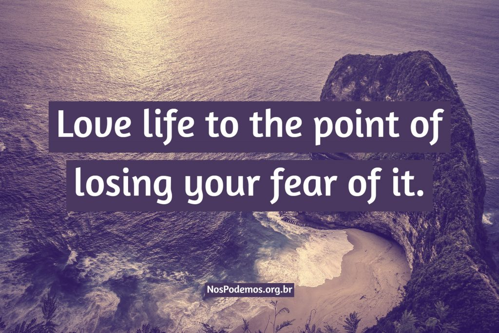 Love life to the point of losing your fear of it.