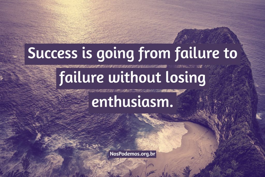 Success is going from failure to failure without losing enthusiasm.