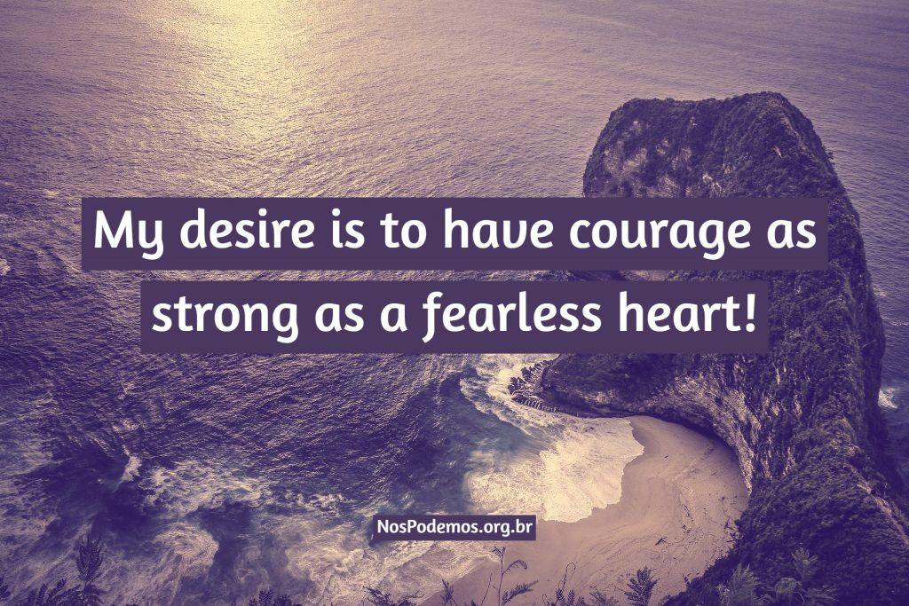 My desire is to have courage as strong as a fearless heart!