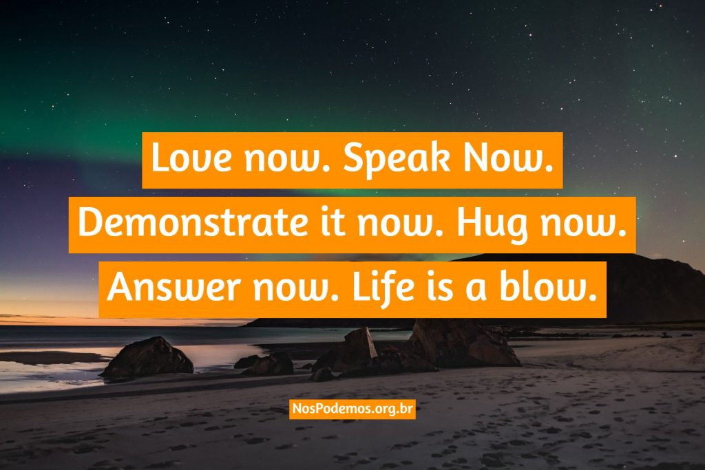 Love now. Speak Now. Demonstrate it now. Hug now. Answer now. Life is a blow.
