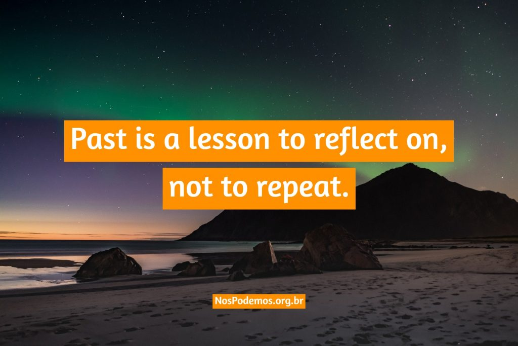 Past is a lesson to reflect on, not to repeat.