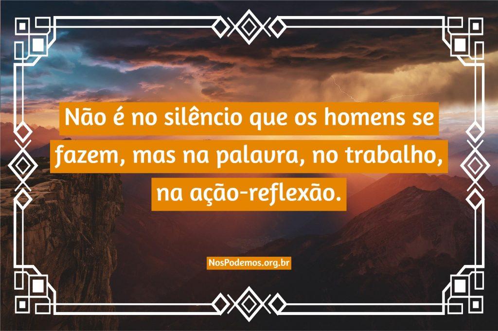 Não é no silêncio que os homens se fazem, mas na palavra, no trabalho, na ação-reflexão.