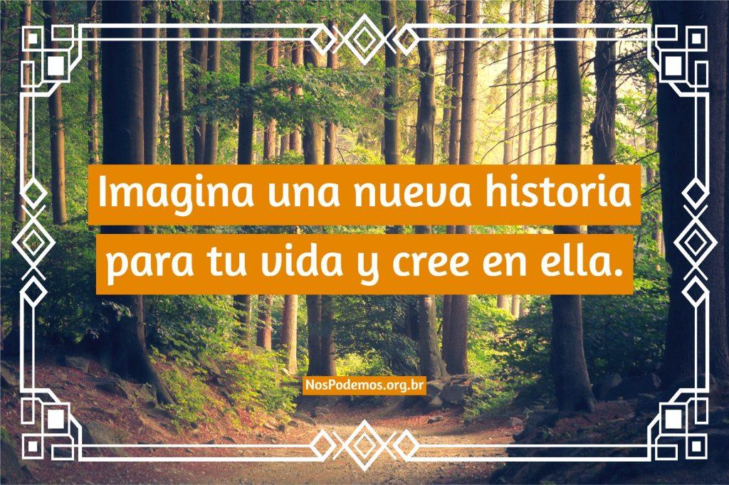 Imagina una nueva historia para tu vida y cree en ella.