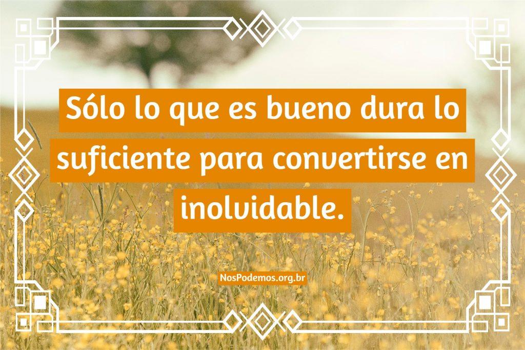 Sólo lo que es bueno dura lo suficiente para convertirse en inolvidable.