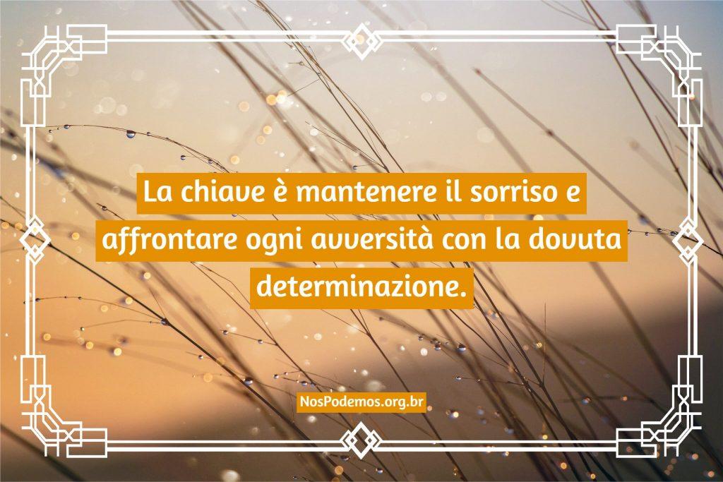 La chiave è mantenere il sorriso e affrontare ogni avversità con la dovuta determinazione.