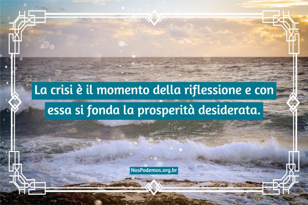 La crisi è il momento della riflessione e con essa si fonda la prosperità desiderata.