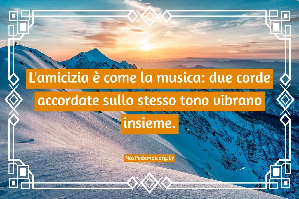 L'amicizia è come la musica: due corde accordate sullo stesso tono vibrano insieme.