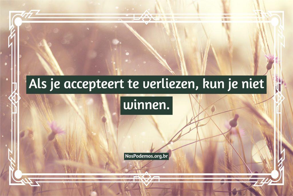 Als je accepteert te verliezen, kun je niet winnen.