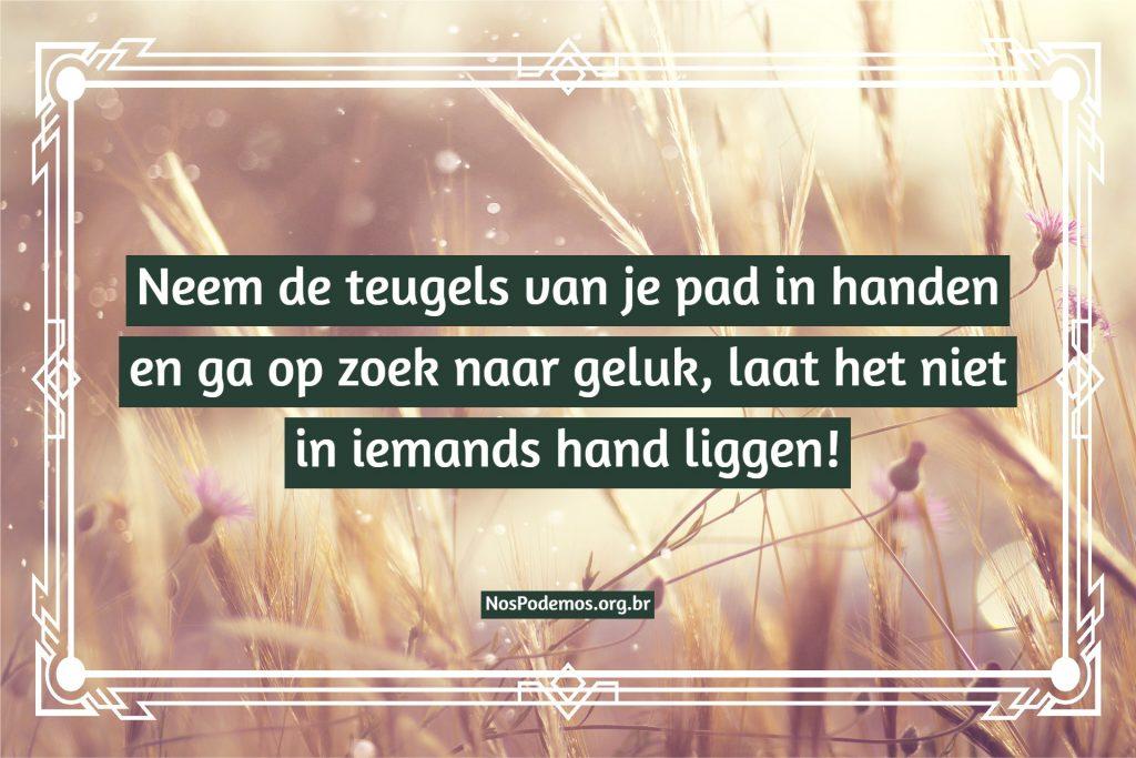 Neem de teugels van je pad in handen en ga op zoek naar geluk, laat het niet in iemands hand liggen!
