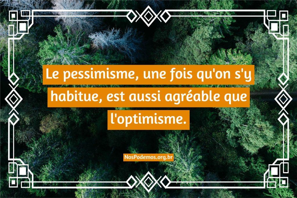 Le pessimisme, une fois qu'on s'y habitue, est aussi agréable que l'optimisme.