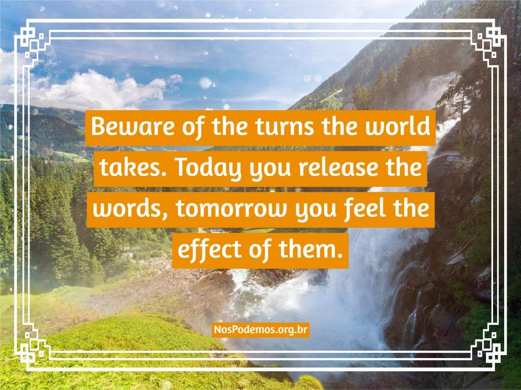Beware of the turns the world takes. Today you release the words, tomorrow you feel the effect of them.