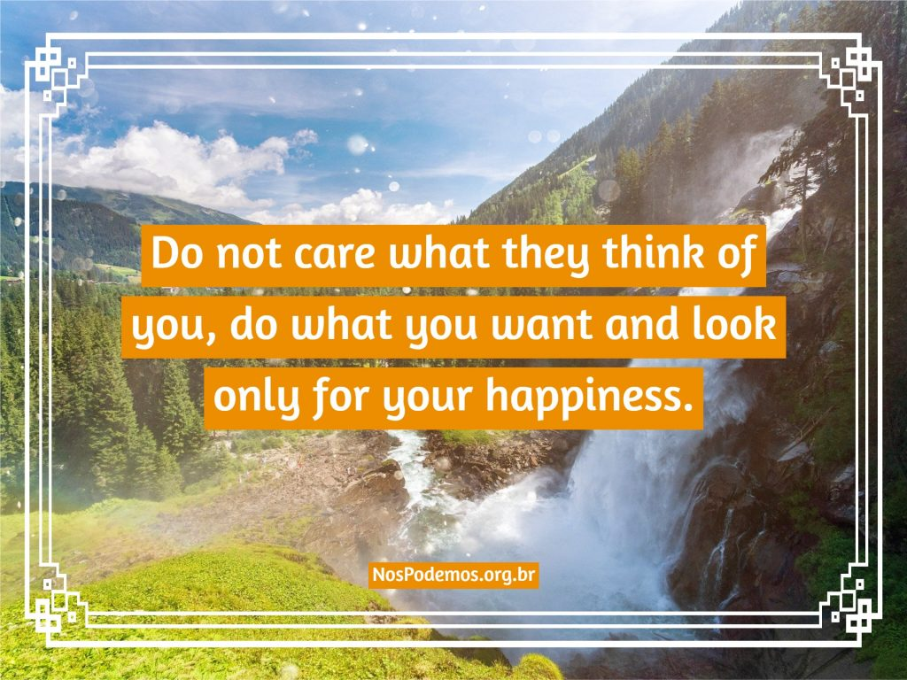 Do not care what they think of you, do what you want and look only for your happiness.