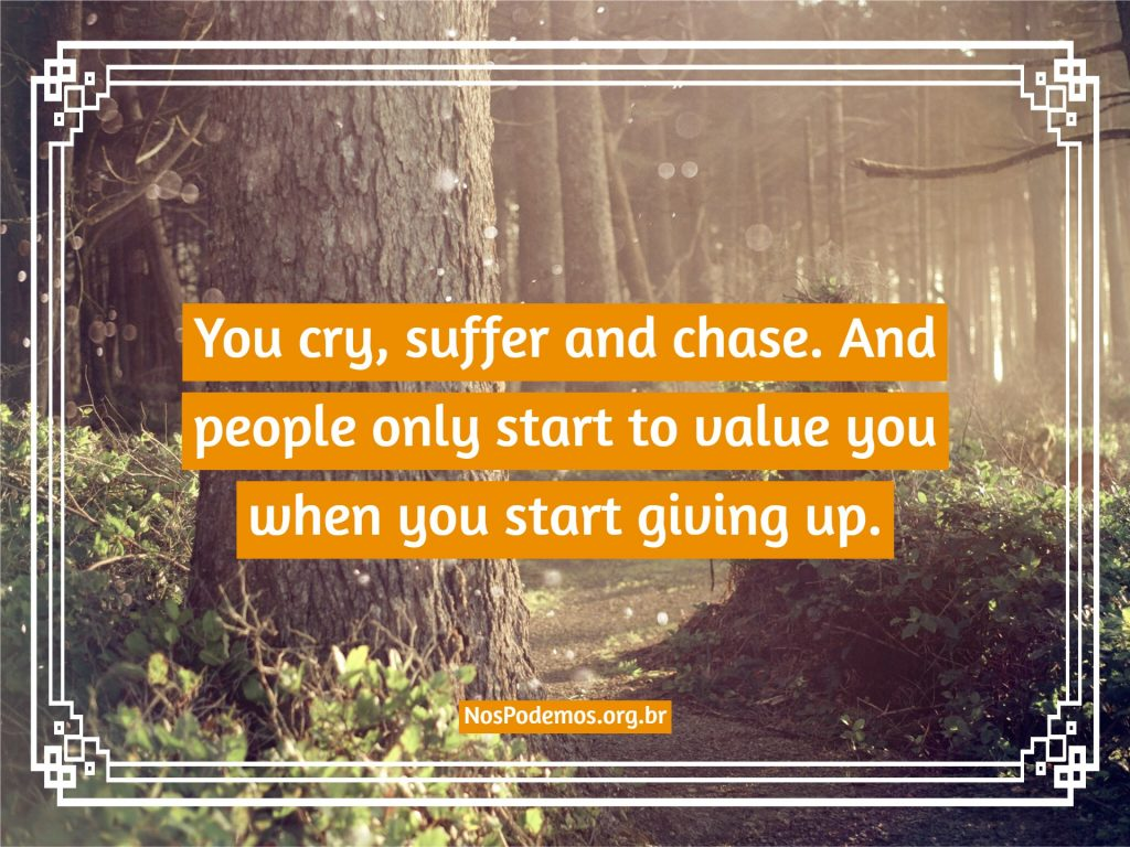 You cry, suffer and chase. And people only start to value you when you start giving up.